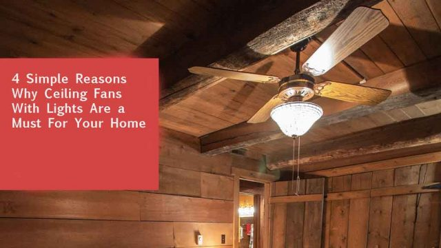 4 Simple Reasons Why Ceiling Fans With Lights Are a Must For Your Home